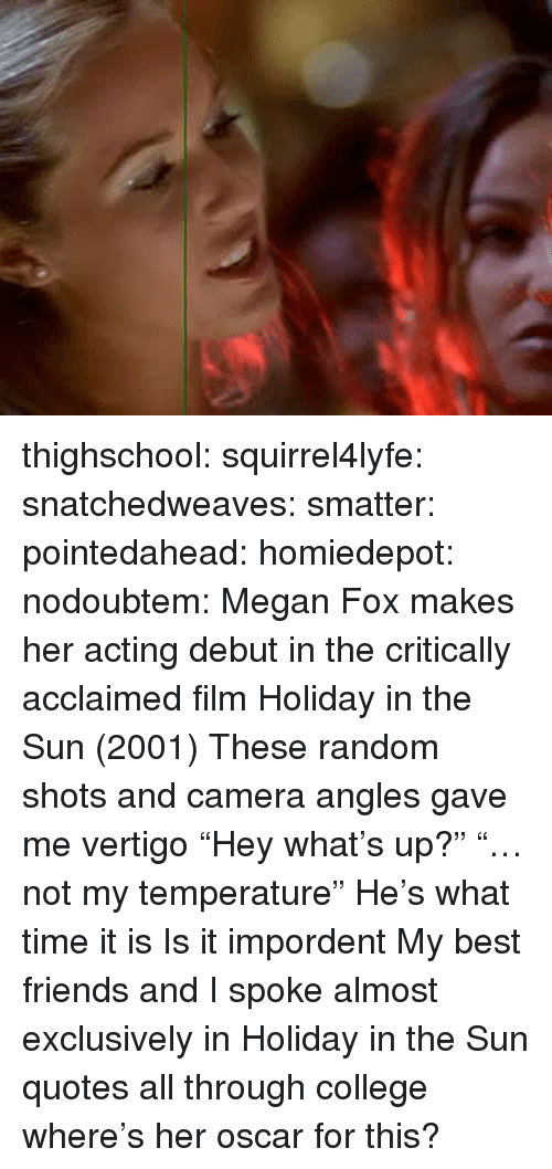 "What Time It Is: thighschool:  squirrel4lyfe:  snatchedweaves:   smatter:   pointedahead:   homiedepot:   nodoubtem:  Megan Fox makes her acting debut in the critically acclaimed film Holiday in the Sun (2001)   These random shots and camera angles gave me vertigo    ""Hey what's up?"" ""…not my temperature""   He's what time it is   Is it impordent    My best friends and I spoke almost exclusively in Holiday in the Sun quotes all through college  where's her oscar for this?"