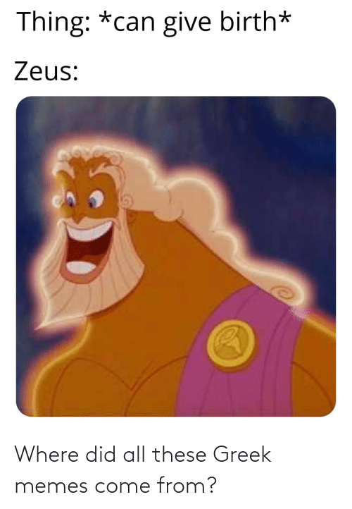 Greek: Thing: *can give birth*  Zeus: Where did all these Greek memes come from?