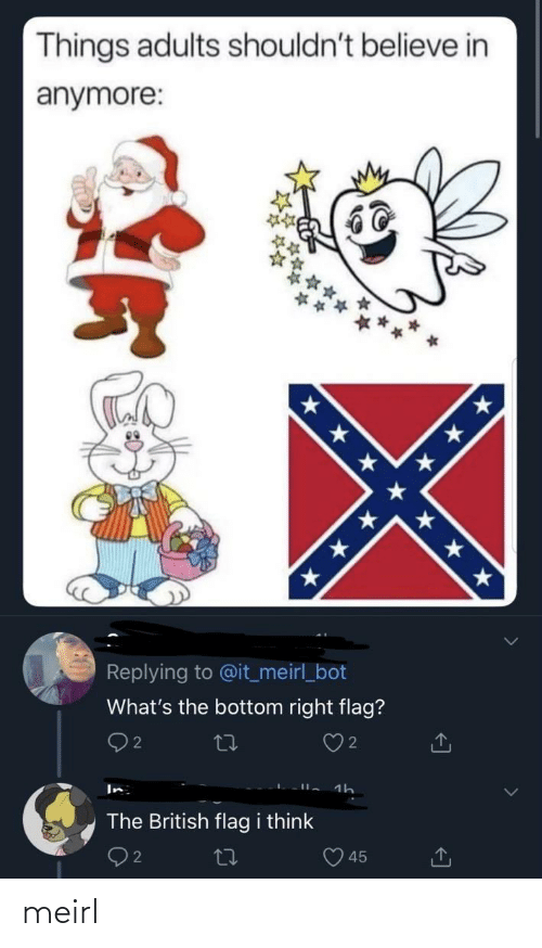 bot: Things adults shouldn't believe in  anymore:  * * * * ★ * *  Replying to @it_meirl_bot  What's the bottom right flag?  Q2  In  The British flag i think  45 meirl