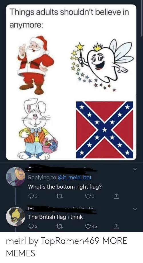 bot: Things adults shouldn't believe in  anymore:  Replying to @it_meirl_bot  What's the bottom right flag?  2  2  1h  In  The British flag i think  45 meirl by TopRamen469 MORE MEMES