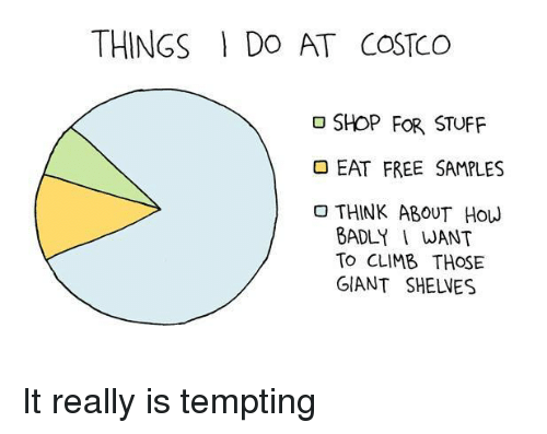 Costco: THINGS DO AT COSTCO  SHOP FOR STUFF  EAT FREE SAMPLES  THINK ABOUT HOW  BADLY I WANT  To CLIMB THOSE  GIANT SHELVES It really is tempting