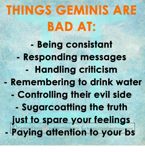 Bad, Water, and Criticism: THINGS GEMINIS ARE  BAD AT:  - Being consistant  Responding messages  Handling criticism  Remembering to drink water  Controlling their evil side  Sugarcoatting the truth  Just to spare your feellngs  Paying attention to your bs  Gemi