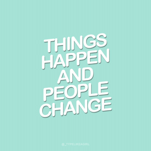 things: THINGS  HAPPEN  AND  PEOPLE  CHANGE  @_TYPELIKEAGIRL
