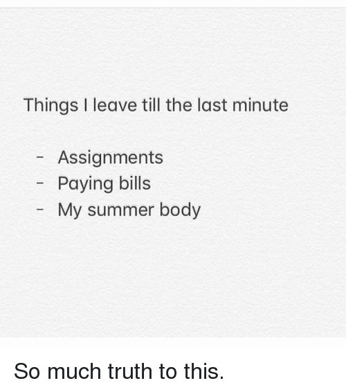 Gym, Summer, and Summer Body: Things I leave till the last minute  Assignments  Paying bills  My summer body So much truth to this.