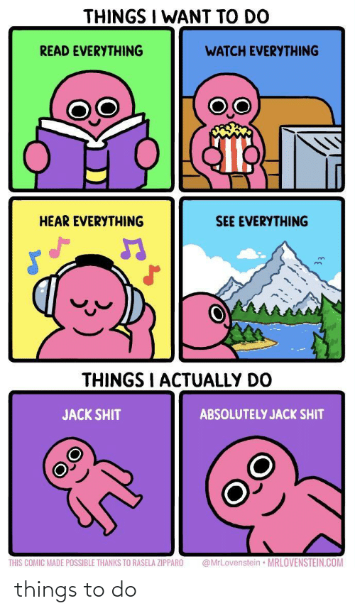 comic: THINGS I WANT TO DO  READ EVERYTHING  WATCH EVERYTHING  HEAR EVERYTHING  SEE EVERYTHING  THINGS I ACTUALLY DO  JACK SHIT  ABSOLUTELY JACK SHIT  @MrLovenstein • MRLOVENSTEIN.COM  THIS COMIC MADE POSSIBLE THANKS TO RASELA ZIPPARO things to do