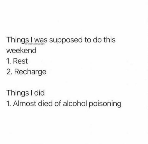 Alcohol, Rest, and Weekend: Things l was supposed to do this  weekend  1. Rest  2. Recharge  thenewsclan  Things I did  1. Almost died of alcohol poisoning