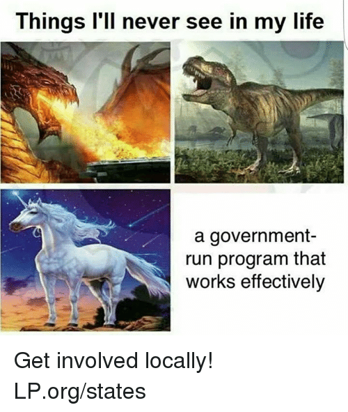 Life, Memes, and Run: Things l'll never see in my life  a government-  run program that  works effectively Get involved locally!  LP.org/states