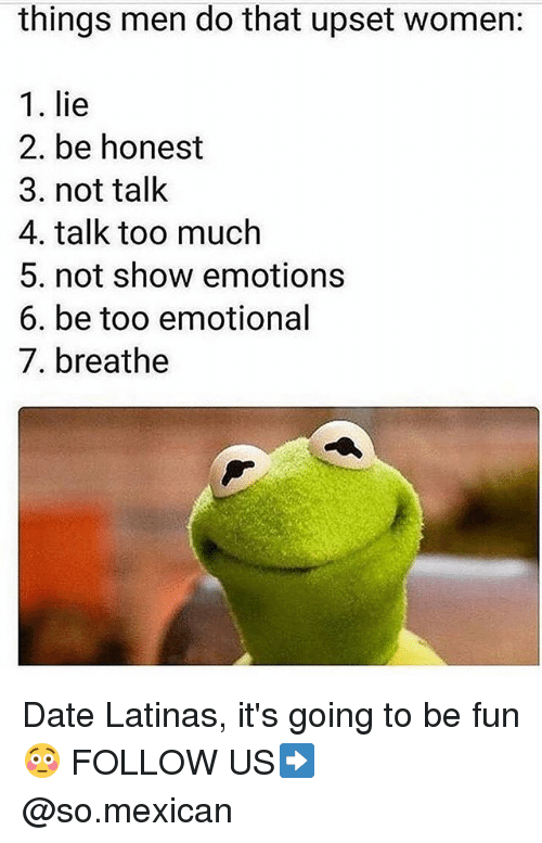 Memes, Too Much, and Date: things men do that upset women:  1. lie  2. be honest  3. not talk  4. talk too much  5. not show emotions  6. be too emotional  7. breathe Date Latinas, it's going to be fun😳 FOLLOW US➡️ @so.mexican