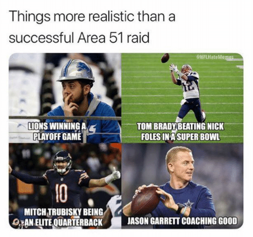 Nfl, Tom Brady, and Game: Things more realistic than a  successful Area 51 raid  eNFLHateMemes  LIONS WINNING A  PLAYOFF GAME  TOM BRADY BEATING NICK  FOLES IN ASUPER BOWL  10  MITCH TRUBISKY BEING  ANELITE QUARTERBACK  JASON GARRETT COACHING GOOD