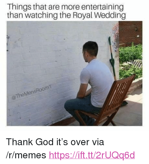 "God, Memes, and Wedding: Things that are more entertaining  than watching the Royal Wedding  Room  TheMens <p>Thank God it's over via /r/memes <a href=""https://ift.tt/2rUQq6d"">https://ift.tt/2rUQq6d</a></p>"