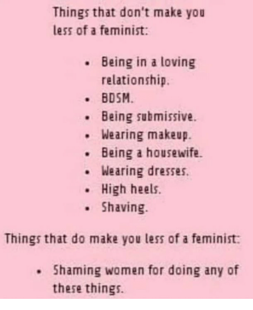 Makeup, Memes, and Dresses: Things that don't make you  less of a feminist:  Being in a loving  relationship.  BDSM  Being submissive.  .Wearing makeup.  Being a housewife  . Wearing dresses.  High heels.  Shaving.  Things that do make you less of a feminist  Shaming women for doing any of  these things