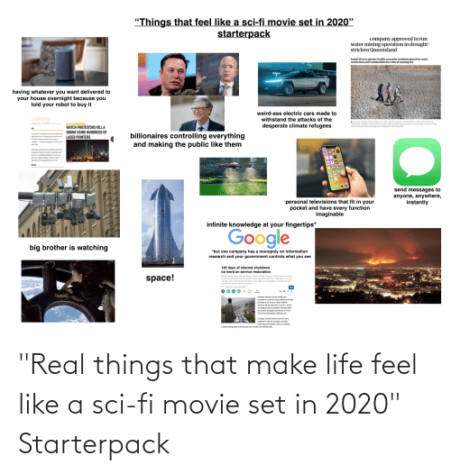 """epa: """"Things that feel like a sci-fi movie set in 2020""""  starterpack  company approved to run  water mining operation in drought-  stricken Queensland  Joyful View to operate facility as nearby residents placed on water  restrictions and communities face risk of running dry  having whatever you want delivered to  your house overnight because you  told your robot to buy it  weird-ass electric cars made to  withstand the attacks of the  A The water minister, David Littleproud, centre, and the treasurer, Josh  Queensland. Residents in Stanthorpe were put under extreme ater restrictions thet, visit  water mining operation was approved. Photograph: Mick Tsikas/EPA  owned  desperate climate refugees  WATCH PROTESTORS KILL A  DRONE USING HUNDREDS OF  LASER POINTERS  Pl  billionaires controlling everything  and making the public like them  Ia response to rising publie tansit costs, Chieans have  taken to the streets in ongoing protests that have now  evolved to encompass beoader concerns about  inequality-d they'e using high tech tricks to push  polce back  Prticulary a police drone was disabled and kell to the  gound aher handreds of protestors aimed their laser  pointers at i, acconding to Neatio The imprompte  light show, captured on vides, provides a poignant  ilustration of an on going hturistic arma race.  Bidion  send messages to  anyone, anywhere,  instantly  personal televisions that fit in your  pocket and have every function  imaginable  infinite knowledge at your fingertips*  Google  big brother is watching  *but one company has a monopoly on information  research and your government controls what you see  145 days of internet shutdown  no word on service restoration  space!  Mobile internet facility was resumed in Ladakh's Kargil district on Friday, howover there is  no word on when the intemet services will be resumed in Kashmir. It has been more than  145 days since internet was shut down in the valley since abrogation of Article 370 that  removed the special"""