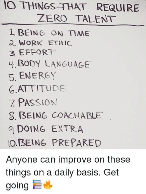 Bodies , Energy, and Memes: THINGS THAT REQUIRE  IO ZERO TALENT  1. BEING ON TIME  2. WORK ETHIC.  2, EFFORT  BODY LANGUAGE  S. ENERGY  ATTITUDE  PASSiON  S. (BEING COACHATLE  DOING ENTR A  IO BEING PREPARED Anyone can improve on these things on a daily basis. Get going 📚🔥