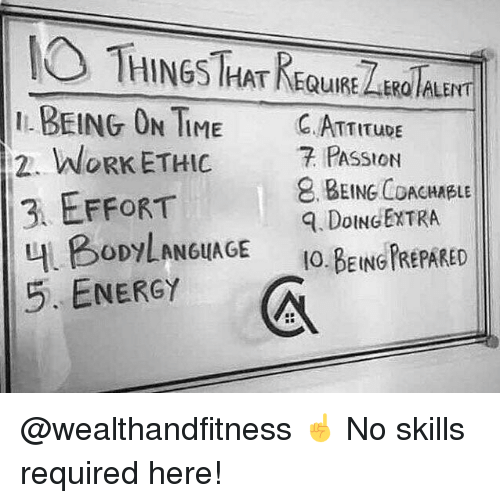 Energy, Gym, and Work: THINGS THAT REQuURE LARaTAu  I BEING ON TIME C.ATTITUDE  2. WORK ETHIC 7 PASSION  3 EFFORT  내 BODYLAN6uAGE  5. ENERGY  . BEING COACHABLE  . DoINGEXTRA  IO.BEING FREPARED @wealthandfitness ☝️ No skills required here!