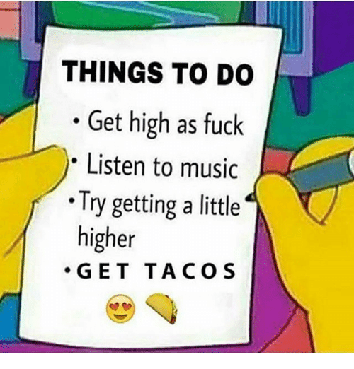Memes, Music, and Fuck: THINGS TO DO  . Get high as fuck  Listen to music  .Try getting a little  higher  ·GET TACOS