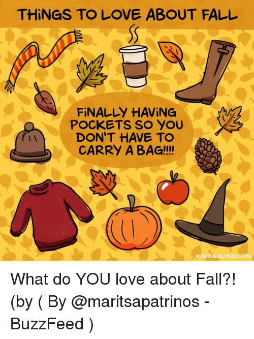 Fall, Love, and Memes: THINGS TO LOVE ABOUT FALL  FİNALLY HAVING  DON'T HAVE TO  CARRY A BAG!!!!  1 y  M.PATRİ NOS/ BUZZ FEED What do YOU love about Fall?! (by ( By @maritsapatrinos - BuzzFeed )