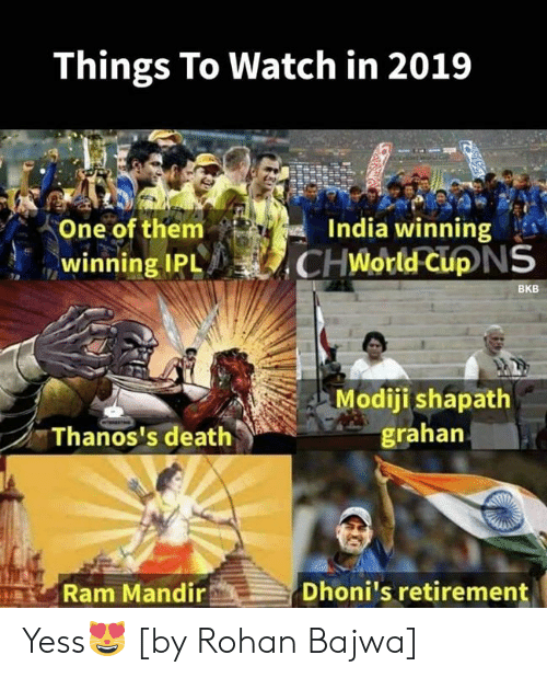 Memes, Death, and India: Things To Watch in 2019  One of them  winning IPLCHWorld CuD  India winning  NS  BKB  Modiji shapath  grahan  Thanos's death  Ram Mandir  Dhoni's retirement Yess😻 [by Rohan Bajwa]