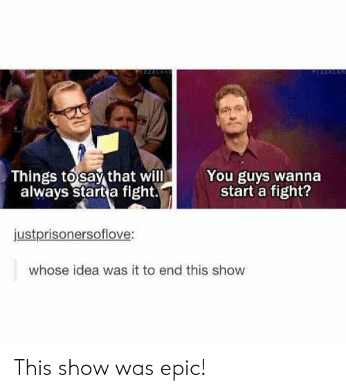 Fight, Epic, and Idea: Things tosay that will  always start a fight.  You guys wanna  start a fight?  justprisonersoflove:  whose idea was it to end this show This show was epic!