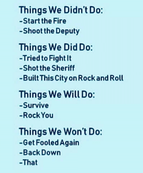 Fire, Rock and Roll, and Fight: Things We Didn't Do:  -Start the Fire  Shoot the Deputy  Things We Did Do:  -Tried to Fight It  -Shot the Sheriff  -Built This City on Rock and Roll  Things We Will Do:  -Survive  -Rock You  Things We Won't Do:  -Get Fooled Again  -Back Down  -That