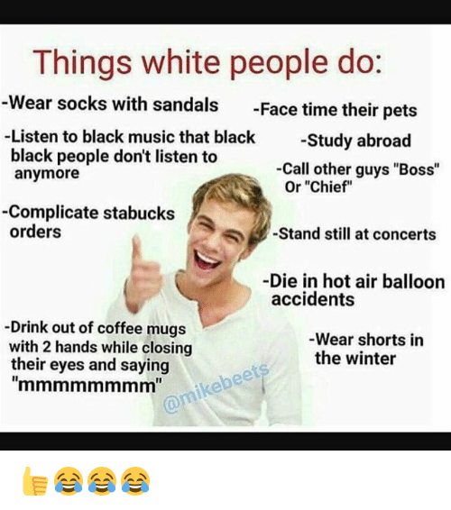 "Memes, White People, and Chiefs: Things white people do  Wear socks with sandals  Face time their pets  Listen to black music that black  -Study abroad  black people don't listen to  Call other guys ""Boss""  anymore  Or ""Chief""  -Complicate stabucks  orders  Stand still at concerts  -Die in hot air balloon  accidents  -Drink out of coffee mugs  Wear shorts in  with 2 hands while closing  the winter  their eyes and saying 👍😂😂😂"