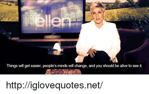 Alive, Http, and Change: Things will get easier, people's minds will change, and you should be alive to see it http://iglovequotes.net/