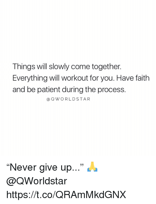 """Patient, Faith, and Come Together: Things will slowly come together.  Everything will workout for you. Have faith  and be patient during the process.  @QWORLDSTAR """"Never give up..."""" 🙏 @QWorldstar https://t.co/QRAmMkdGNX"""