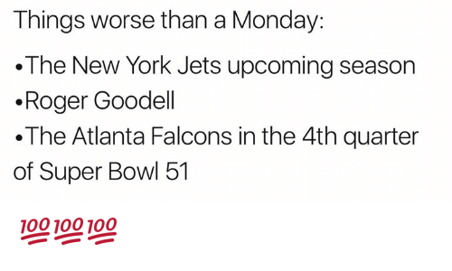 New York Jets: Things worse than a Monday:  The New York Jets upcoming season  .Roger Goodell  .The Atlanta Falcons in the 4th quarter  of Super Bowl 51 💯💯💯