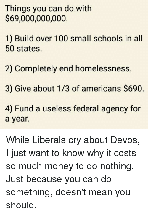 Memes, All 50 States, and 🤖: Things you can do with  $69,000,000,000.  1) Build over 100 small schools in all  50 states.  2) Completely end homelessness.  3) Give about 1/3 of americans $690.  4) Fund a useless federal agency for  a year. While Liberals cry about Devos, I just want to know why it costs so much money to do nothing.  Just because you can do something, doesn't mean you should.