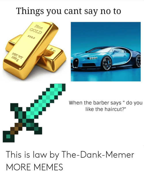 """Barber, Dank, and Haircut: Things you cant say no to  GOLD  999.9  When the barber says """" do you  like the haircut?"""" This is law by The-Dank-Memer MORE MEMES"""