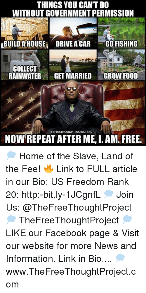 I Am Free: THINGS YOU CANTDO  WITHOUT GOVERNMENT PERMISSION  LBUILDHA HOUSE DRIVEA CAR  GO FISHING  COLLECT  RAINWATER  GET MARRIED  GROWN FOOD  FREETHOUGHTPROJECT  NOW REPEAT AFTER ME, I. AM FREE. 💭 Home of the Slave, Land of the Fee! 🔥 Link to FULL article in our Bio: US Freedom Rank 20: http:-bit.ly-1JCgnfL 💭 Join Us: @TheFreeThoughtProject 💭 TheFreeThoughtProject 💭 LIKE our Facebook page & Visit our website for more News and Information. Link in Bio.... 💭 www.TheFreeThoughtProject.com