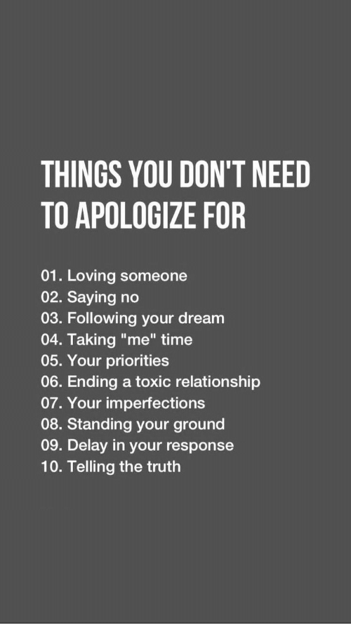 """Time, Truth, and Dream: THINGS YOU DON'T NEED  TO APOLOGIZE FOR  01. Loving someone  02. Saying no  03. Following your dream  04. Taking """"me"""" time  05. Your priorities  06. Ending a toxic relationship  07. Your imperfections  08. Standing your ground  09. Delay in your response  10. Telling the truth"""