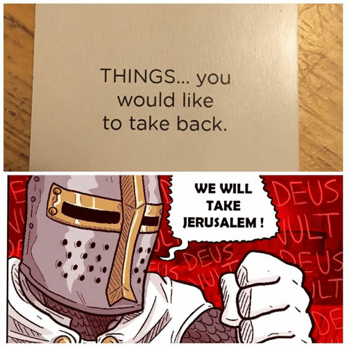 Catholic, Back, and Jerusalem: THINGS... you  would like  to take back  DEUS  WE WILL  TAKE  JERUSALEM