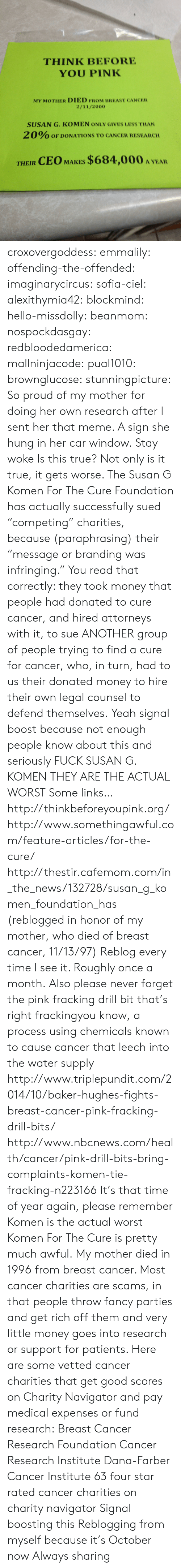 "branding: THINK BEFORE  YOU PINK  MY MOTHER DIED FROM BREAST CANCER  2/11/2000  SUSAN G. KOMEN ONLY GIVES LESS THAN  2 0% OF DONATIONS TO CANCER RESEARCH  THEIR CEO MAKES $684,000 A YEA croxovergoddess: emmalily:  offending-the-offended:  imaginarycircus:  sofia-ciel:  alexithymia42:  blockmind:  hello-missdolly:  beanmom:  nospockdasgay:  redbloodedamerica:  mallninjacode:  pual1010:  brownglucose:  stunningpicture:  So proud of my mother for doing her own research after I sent her that meme. A sign she hung in her car window.  Stay woke  Is this true?  Not only is it true, it gets worse. The Susan G Komen For The Cure Foundation has actually successfully sued ""competing"" charities, because (paraphrasing) their ""message or branding was infringing."" You read that correctly: they took money that people had donated to cure cancer, and hired attorneys with it, to sue ANOTHER group of people trying to find a cure for cancer, who, in turn, had to us their donated money to hire their own legal counsel to defend themselves.    Yeah signal boost because not enough people know about this and seriously FUCK SUSAN G. KOMEN THEY ARE THE ACTUAL WORST  Some links… http://thinkbeforeyoupink.org/ http://www.somethingawful.com/feature-articles/for-the-cure/ http://thestir.cafemom.com/in_the_news/132728/susan_g_komen_foundation_has (reblogged in honor of my mother, who died of breast cancer, 11/13/97)  Reblog every time I see it. Roughly once a month.  Also please never forget the pink fracking drill bit that's right frackingyou know, a process using chemicals known to cause cancer that leech into the water supply  http://www.triplepundit.com/2014/10/baker-hughes-fights-breast-cancer-pink-fracking-drill-bits/ http://www.nbcnews.com/health/cancer/pink-drill-bits-bring-complaints-komen-tie-fracking-n223166  It's that time of year again, please remember Komen is the actual worst  Komen For The Cure is pretty much awful.  My mother died in 1996 from breast cancer. Most cancer charities are scams, in that people throw fancy parties and get rich off them and very little money goes into research or support for patients. Here are some vetted cancer charities that get good scores on Charity Navigator and pay medical expenses or fund research: Breast Cancer Research Foundation Cancer Research Institute Dana-Farber Cancer Institute 63 four star rated cancer charities on charity navigator  Signal boosting this   Reblogging from myself because it's October now   Always sharing"
