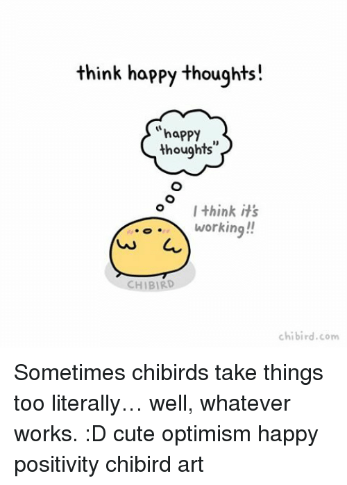 happy thoughts: think happy thoughts!  happy  thoughts  I think it's  working!!  HIBIRD  chi bird.com Sometimes chibirds take things too literally… well, whatever works. :D cute optimism happy positivity chibird art