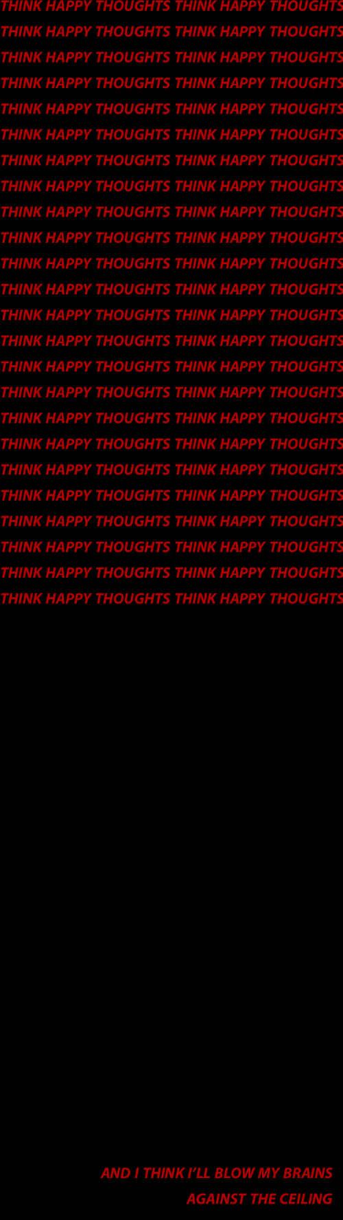 happy thoughts: THINK HAPPY THOUGHTS THINK HAPPY THOUGHTS  THINK HAPPY THOUGHTS THINK HAPPY THOUGHTS  THINK HAPPY THOUGHTS THINK HAPPY THOUGHTS  THINK HAPPY THOUGHTS THINK HAPPY THOUGHTS  THINK HAPPY THOUGHTS THINK HAPPY THOUGHTS  THINK HAPPY THOUGHTS THINK HAPPY THOUGHTS  THINK HAPPY THOUGHTS THINK HAPPY THOUGHTS  THINK HAPPY THOUGHTS THINK HAPPY THOUGHTS  THINK HAPPY THOUGHTS THINK HAPPY THOUGHTS  THINK HAPPY THOUGHTS THINK HAPPY THOUGHTS  THINK HAPPY THOUGHTS THINK HAPPY THOUGHTS  THINK HAPPY THOUGHTS THINK HAPPY THOUGHTS  THINK HAPPY THOUGHTS THINK HAPPY THOUGHTS  THINK HAPPY THOUGHTS THINK HAPPY THOUGHTS  THINK HAPPY THOUGHTS THINK HAPPY THOUGHTS  THINK HAPPY THOUGHTS THINK HAPPY THOUGHTS  THINK HAPPY THOUGHTS THINK HAPPY THOUGHTS  THINK HAPPY THOUGHTS THINK HAPPY THOUGHTS  THINK HAPPY THOUGHTS THINK HAPPY THOUGHTS  THINK HAPPY THOUGHTS THINK HAPPY THOUGHTS  THINK HAPPY THOUGHTS THINK HAPPY THOUGHTS  THINK HAPPY THOUGHTS THINK HAPPY THOUGHTS  THINK HAPPY THOUGHTS THINK HAPPY THOUGHTS  THINK HAPPY THOUGHTS THINK HAPPY THOUGHTS   AND I THINK P'LL BLOW MY BRAINS  AGAINST THE CEILING