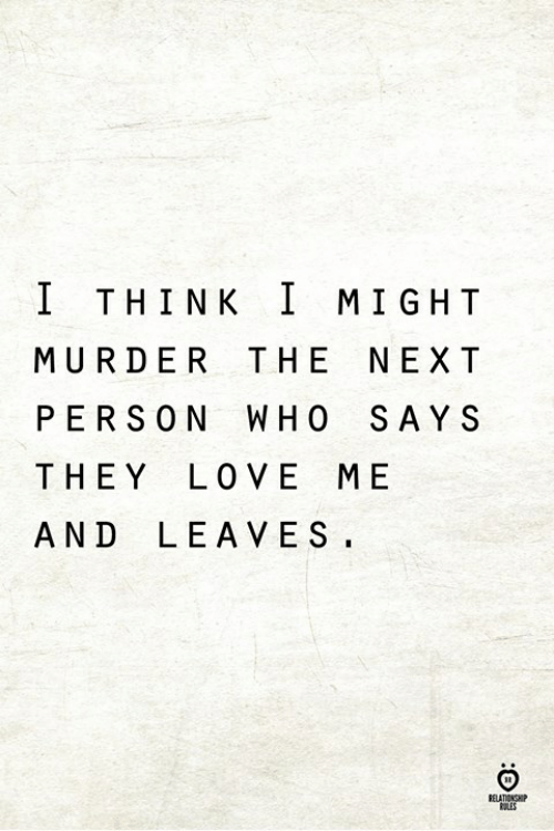 Love, Murder, and Next: THINK T MIGHT  MURDER THE NEXT  PERSON WHO SAY S  THEY LOVE ME  AND LEAVES.  RELATIONSHIP