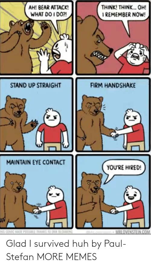 what do: THINK! THINK. OH!  I REMEMBER NOW!  AH! BEAR ATTACK!  WHAT DO I DO?!  STAND UP STRAIGHT  FIRM HANDSHAKE  MAINTAIN EYE CONTACT  YOU'RE HIRED!  HIS COMIC MADE POSSILL THANKS 10 LNIK BLOBENG  MRLOVENSTEIN.COM Glad I survived huh by Paul-Stefan MORE MEMES