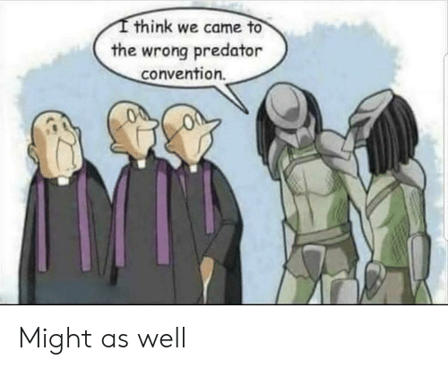 convention: think we came to  the wrong predator  convention. Might as well