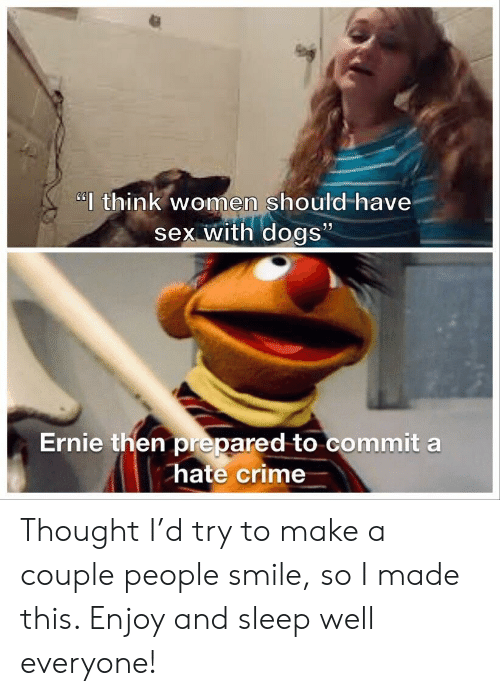 "Crime, Dogs, and Sex: ""think women should-have  sex with dogs""  Ernie then prepared to commit a  hate crime Thought I'd try to make a couple people smile, so I made this. Enjoy and sleep well everyone!"