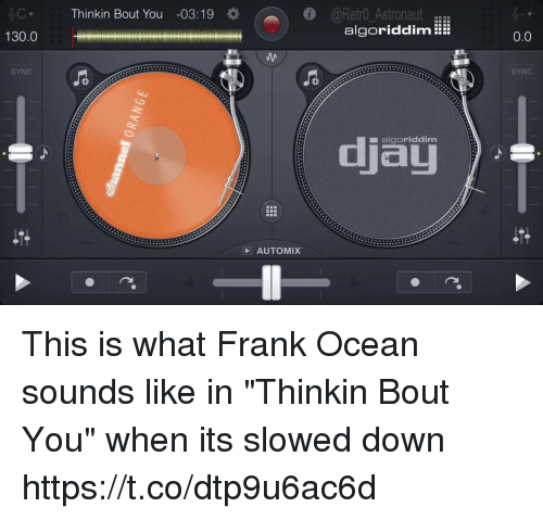 """Frank Ocean: Thinkin Bout You -03:19  @Retro AstronautER  algoriddim!  130.0  0.0  SYNC  SYNC  djau  ■ algoriddim  AUTOMIX This is what Frank Ocean sounds like in """"Thinkin Bout You"""" when its slowed down https://t.co/dtp9u6ac6d"""