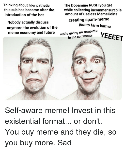 Spam Meme: Thinking about how pathetic  this sub has become after the  introduction of the bot  The Dopamine RUSH you get  while collecting incommensurabile  amount of useless MemeCoins  Nobody actually discuss  anymore the evolution of the  meme economy and future  creating spam-meme  just to farm karma  while giving no template  in the comments