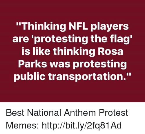 "Memes, Nfl, and Protest: ""Thinking NFL players  are 'protesting the flag  is like thinking Rosa  Parks was protesting  public transportation."" Best National Anthem Protest Memes: http://bit.ly/2fq81Ad"