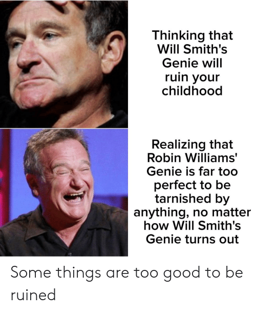 Good, Robin Williams, and How: Thinking that  Will Smith's  Genie will  ruin your  childhood  Realizing that  Robin Williams  Genie is far too  perfect to be  tarnished by  anything, no matter  how Will Smith's  Genie turns out Some things are too good to be ruined