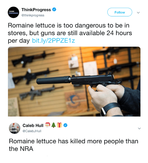 Guns, Memes, and 🤖: ThinkProgress  @thinkprogress  THINK  PROGRESS  Follow  Romaine lettuce is too dangerous to be in  stores, but guns are still available 24 hours  per day bit.ly/2PPZE1z  Caleb Hull  @CalebJHull  Romaine lettuce has killed more people than  the NRA