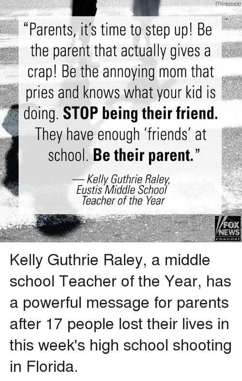 "Friends, Memes, and News: (Thinkstock)  ""Parents, it's time to step up! Be  the parent that actually gives a  crap! Be the annoying mom that  pries and knows what your kid is  doing. STOP being their friend.  They have enough 'friends at  school. Be their parent.""  Kelly Guthrie Raley  Eustis Middle School  leacher of the Year  FOX  NEWS  channoI Kelly Guthrie Raley, a middle school Teacher of the Year, has a powerful message for parents after 17 people lost their lives in this week's high school shooting in Florida."