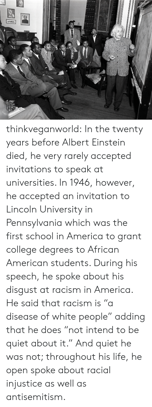 """Albert Einstein, America, and College: thinkveganworld: In the twenty years before Albert Einstein died, he very rarely accepted invitations to speak at universities. In 1946, however, he accepted an invitation to Lincoln University in Pennsylvania which was the first school in America to grant college degrees to African American students.  During his speech, he spoke about his disgust at racism in America. He said that racism is """"a disease of white people"""" adding that he does """"not intend to be quiet about it."""" And quiet he was not; throughout his life, he open spoke about racial injustice as well as antisemitism."""