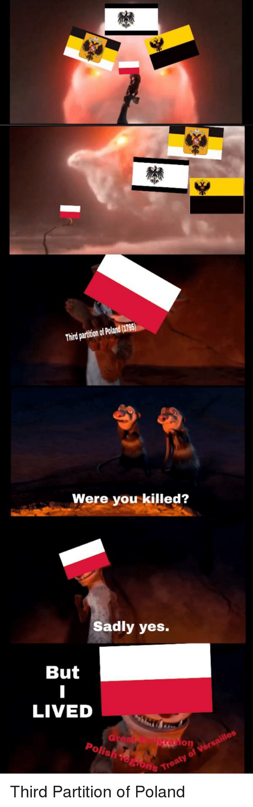 History, Poland, and Yes: Third partition of Poland (1795)  Were you killed?  Sadly yes.  But  LIVED  on je  Polis