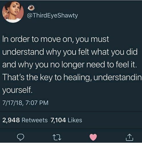 why you no: @ThirdEyeShawty  In order to move on, you must  understand why you felt what you did  and why you no longer need to feel it.  That's the key to healing, understandin  yourself  7/17/18, 7:07 PM  2,948 Retweets 7,104 Likes
