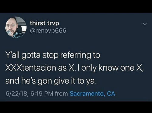 Sacramento: thirst trvp  @renovp666  Y'all gotta stop referring to  XXXtentacion as X. I only know one X,  and he's gon give it to ya.  6/22/18, 6:19 PM from Sacramento, CA