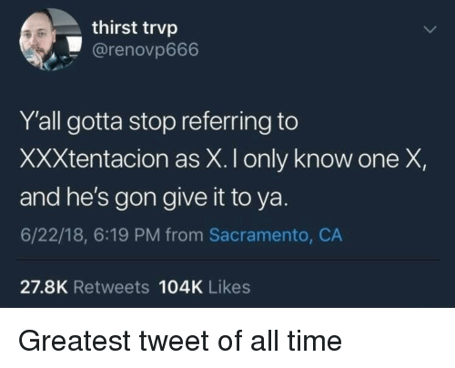 Sacramento: thirst trvp  @renovp666  Y'all gotta stop referring to  XXXtentacion as X. I only know one X,  and he's gon give it to ya.  6/22/18, 6:19 PM from Sacramento, CA  27.8K Retweets 104K Likes Greatest tweet of all time